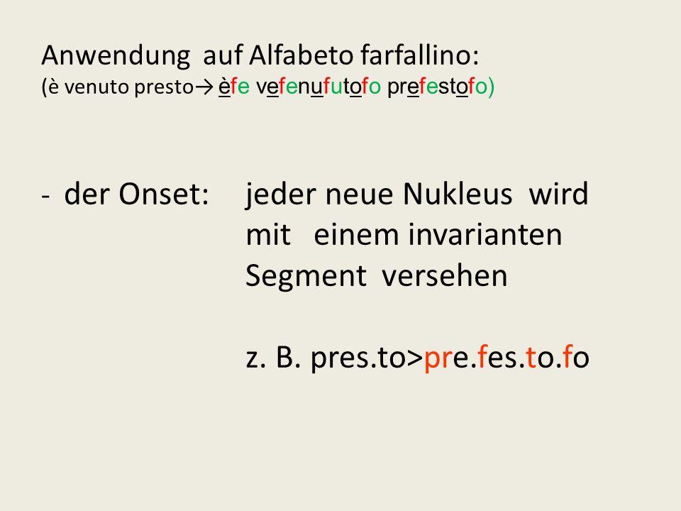 - Anwendung auf Alfabeto farfallino: (è venuto presto èfe vefenufutofo prefestofo) - der Onset:jeder neue Nukleus wird mit einem invarianten Segment v