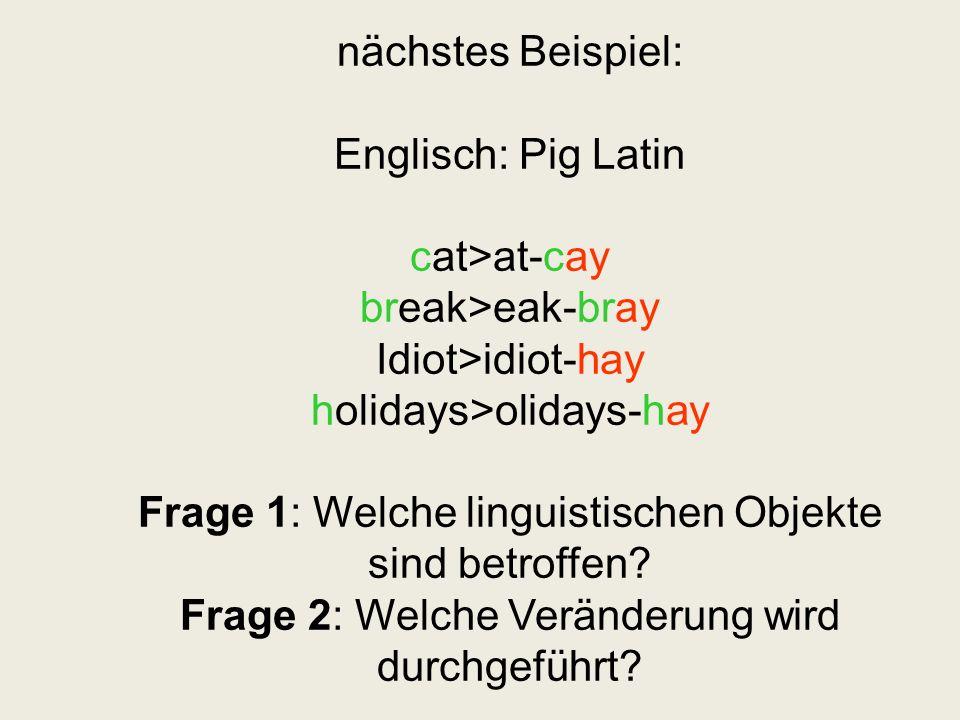 nächstes Beispiel: Englisch: Pig Latin cat>at-cay break>eak-bray Idiot>idiot-hay holidays>olidays-hay Frage 1: Welche linguistischen Objekte sind betr