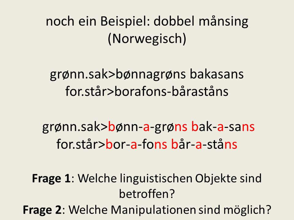 noch ein Beispiel: dobbel månsing (Norwegisch) grønn.sak>bønnagrøns bakasans for.står>borafons-båraståns grønn.sak>bønn-a-grøns bak-a-sans for.står>bo