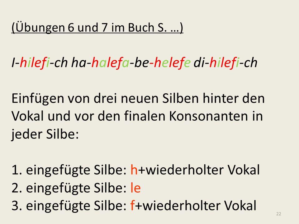 Evidenz für diese Silbenstruktur: (Übungen 6 und 7 im Buch S. …) I-hilefi-ch ha-halefa-be-helefe di-hilefi-ch Einfügen von drei neuen Silben hinter de