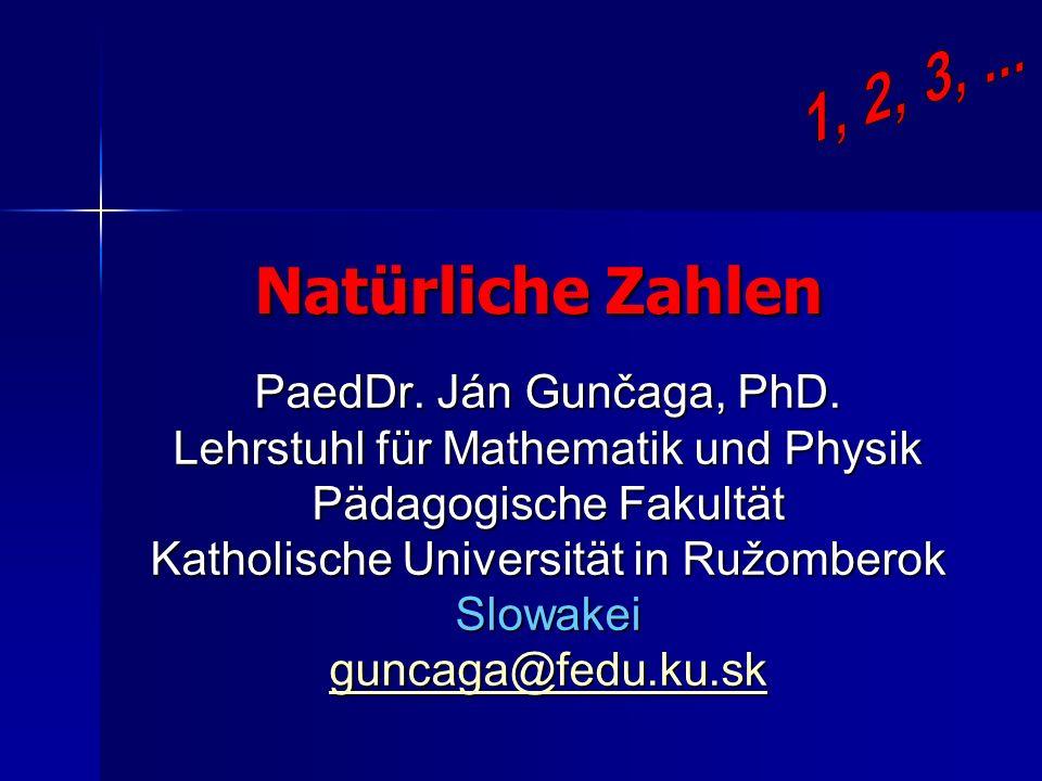 Natürliche Zahlen PaedDr. Ján Gunčaga, PhD. Lehrstuhl für Mathematik und Physik Pädagogische Fakultät Katholische Universität in Ružomberok Slowakei g