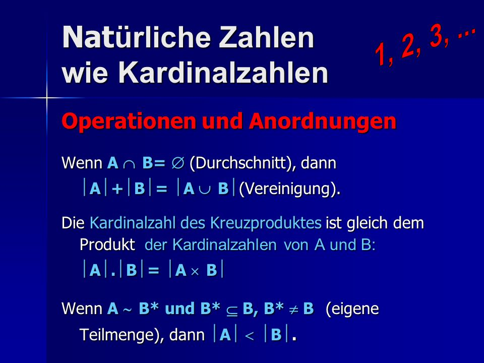 Nat ürliche Zahlen wie Kardinalzahlen Operationen und Anordnungen Wenn A B= (Durchschnitt), dann A + B = A B (Vereinigung). Die Kardinalzahl des Kreuz