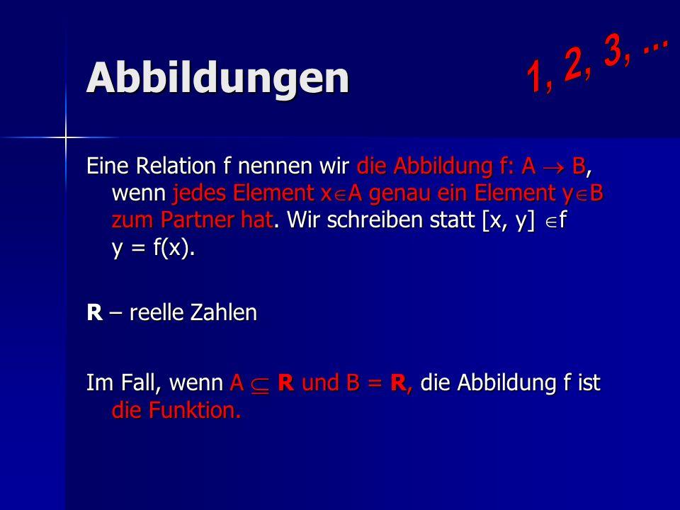 Abbildungen Eine Relation f nennen wir die Abbildung f: A B, wenn jedes Element xA genau ein Element yB zum Partner hat. Wir schreiben statt [x, y] f
