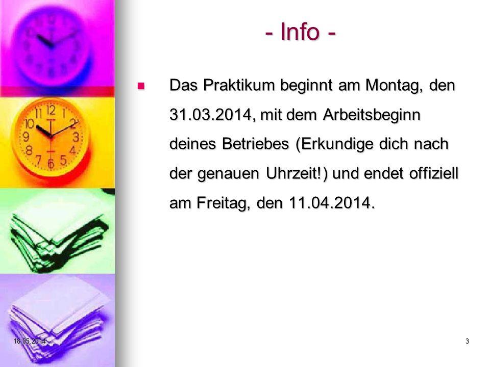 18.05.20143 - Info - Das Praktikum beginnt am Montag, den 31.03.2014, mit dem Arbeitsbeginn deines Betriebes (Erkundige dich nach der genauen Uhrzeit!