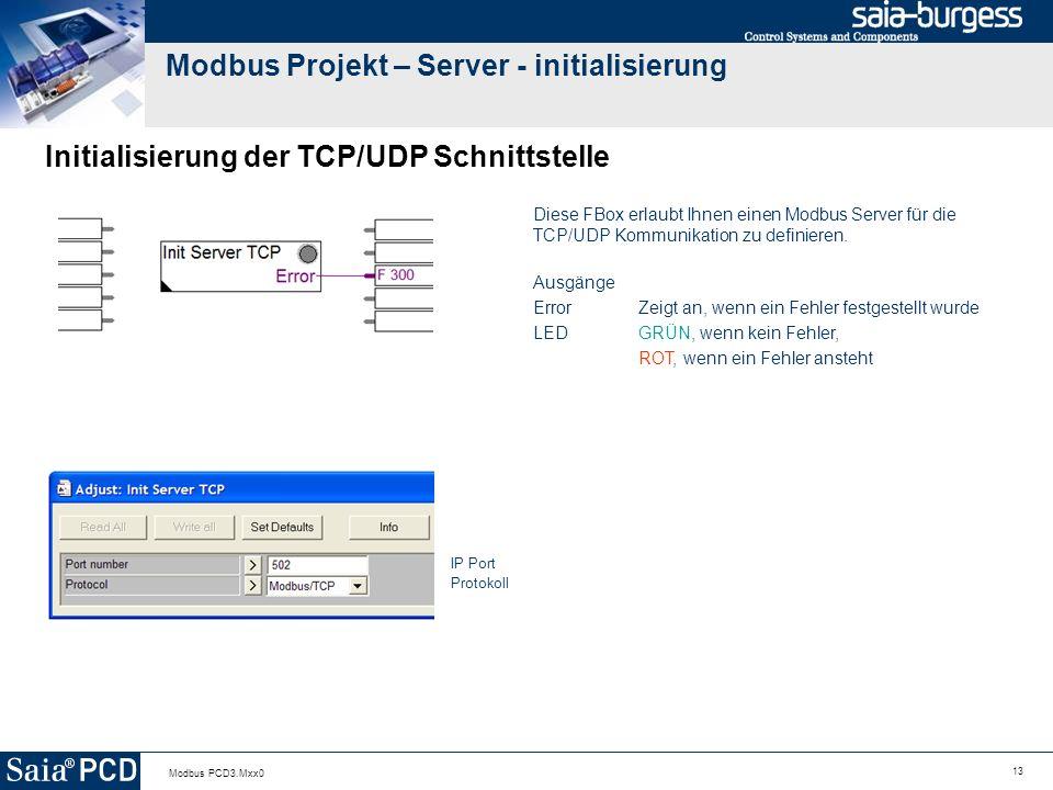 13 Modbus PCD3.Mxx0 Modbus Projekt – Server - initialisierung Initialisierung der TCP/UDP Schnittstelle Diese FBox erlaubt Ihnen einen Modbus Server für die TCP/UDP Kommunikation zu definieren.