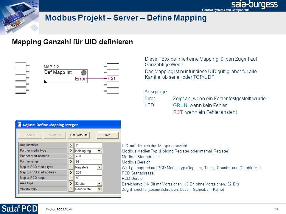 16 Modbus PCD3.Mxx0 Modbus Projekt – Server – Define Mapping Mapping Ganzahl für UID definieren Diese FBox definiert eine Mapping für den Zugriff auf Ganzahlige Werte.