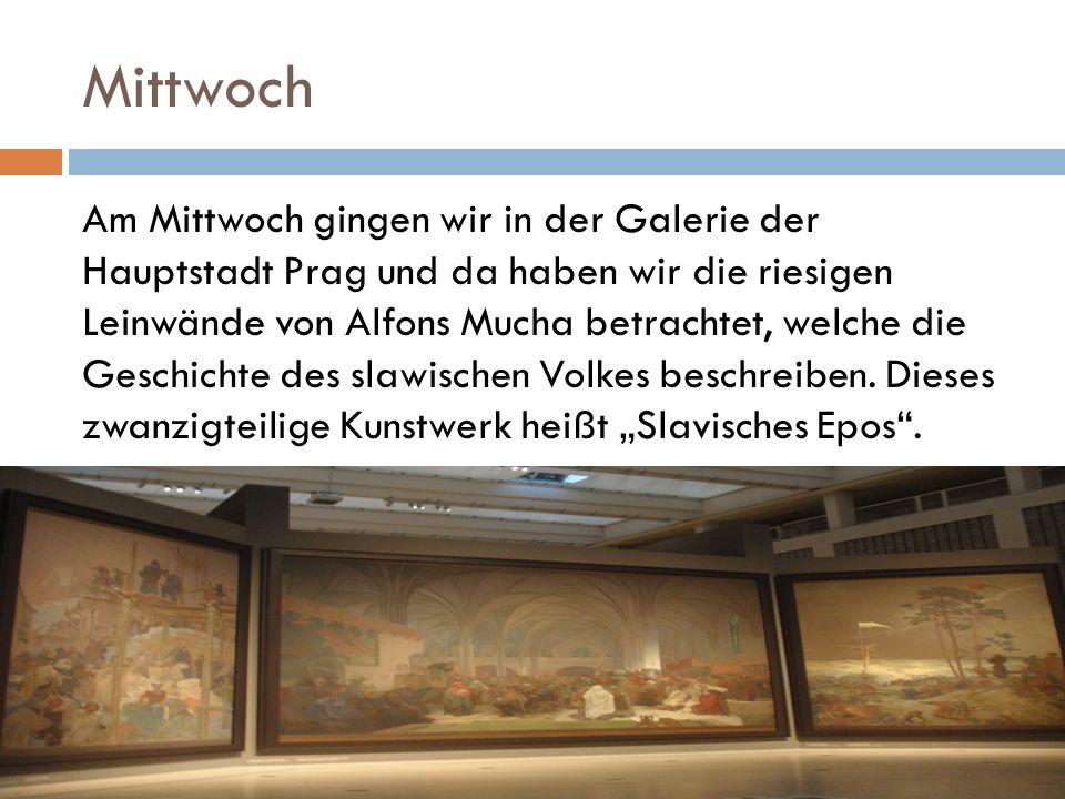 Mittwoch Am Mittwoch gingen wir in der Galerie der Hauptstadt Prag und da haben wir die riesigen Leinwände von Alfons Mucha betrachtet, welche die Geschichte des slawischen Volkes beschreiben.