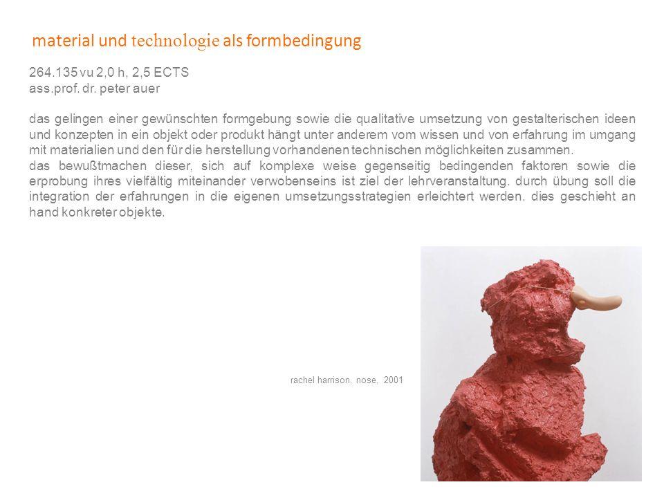 material und technologie als formbedingung 264.135 vu 2,0 h, 2,5 ECTS ass.prof. dr. peter auer das gelingen einer gewünschten formgebung sowie die qua