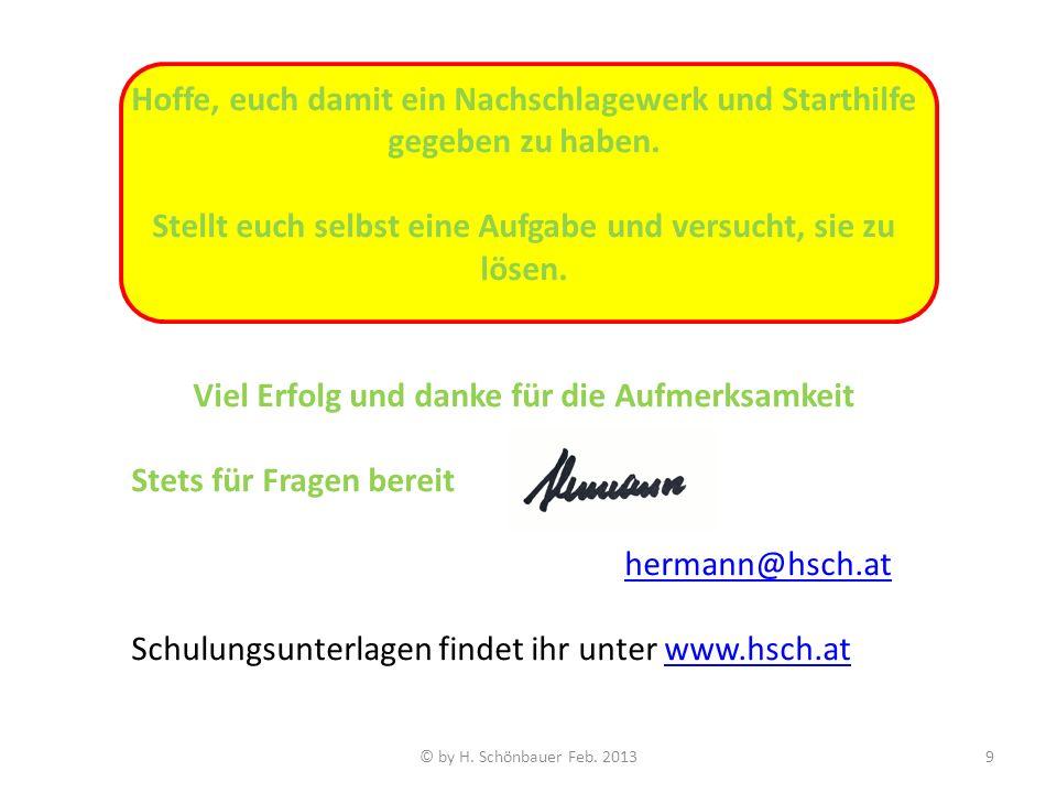 © by H. Schönbauer Feb. 20139 Hoffe, euch damit ein Nachschlagewerk und Starthilfe gegeben zu haben. Stellt euch selbst eine Aufgabe und versucht, sie