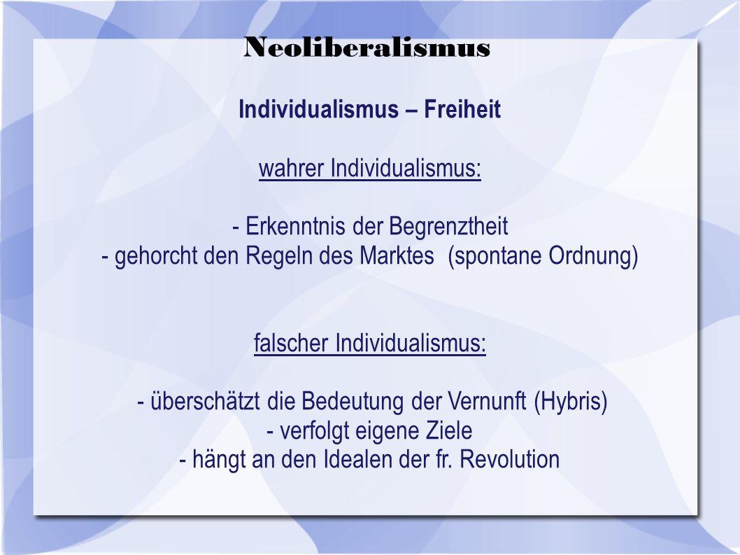 Individualismus – Freiheit wahrer Individualismus: - Erkenntnis der Begrenztheit - gehorcht den Regeln des Marktes (spontane Ordnung) falscher Individualismus: - überschätzt die Bedeutung der Vernunft (Hybris) - verfolgt eigene Ziele - hängt an den Idealen der fr.