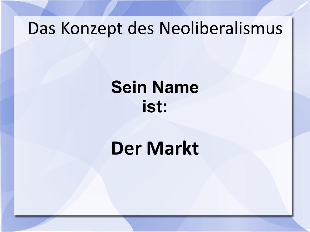 Sein Name ist: Das Konzept des Neoliberalismus Der Markt