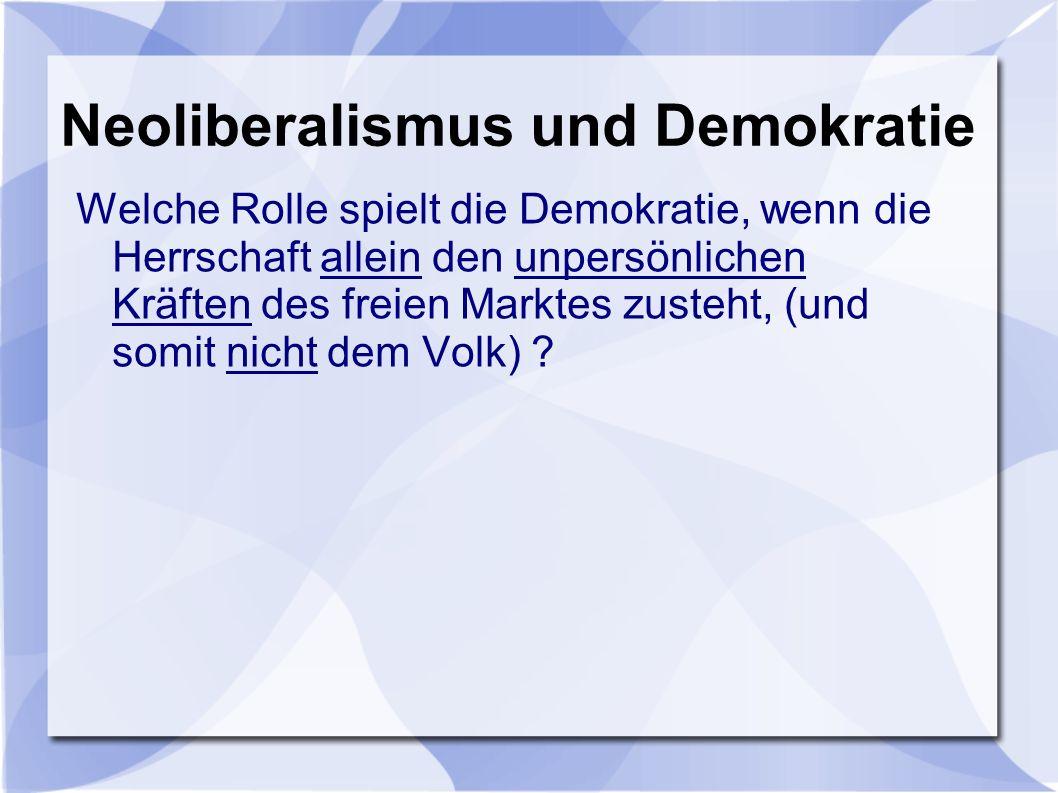 Neoliberalismus und Demokratie Welche Rolle spielt die Demokratie, wenn die Herrschaft allein den unpersönlichen Kräften des freien Marktes zusteht, (und somit nicht dem Volk)