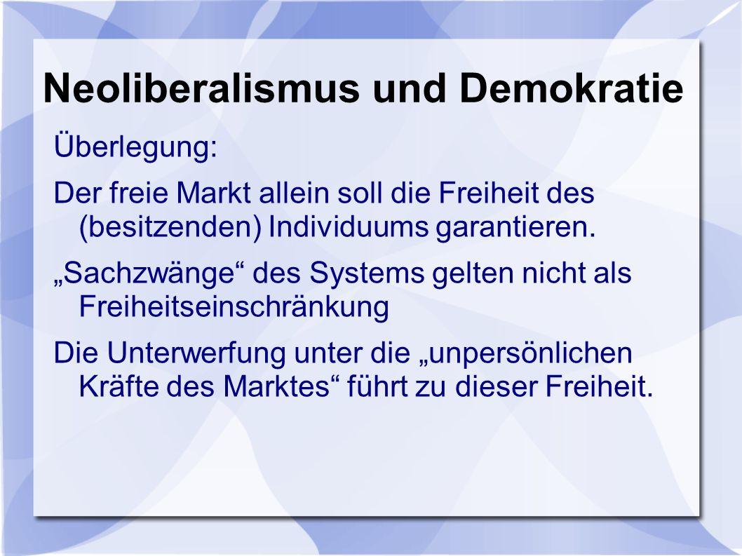 Neoliberalismus und Demokratie Überlegung: Der freie Markt allein soll die Freiheit des (besitzenden) Individuums garantieren.