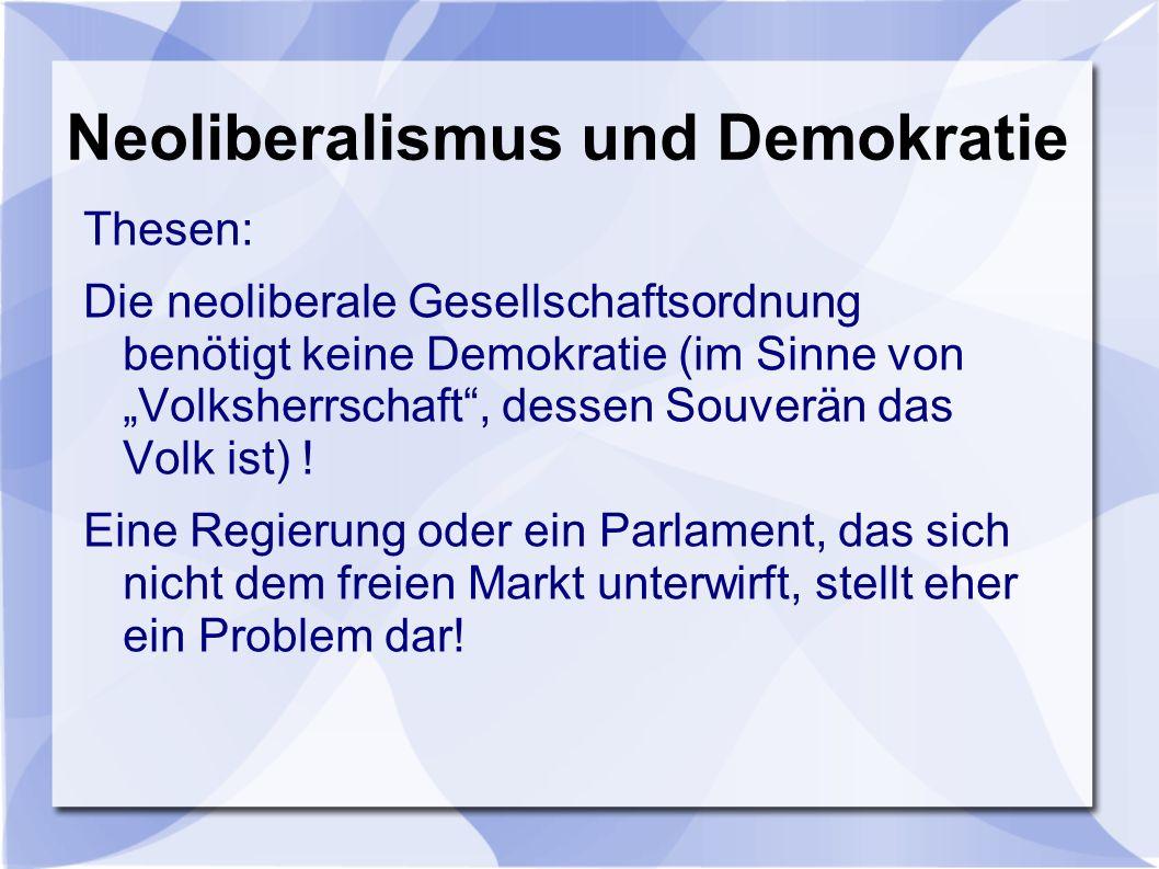 Neoliberalismus und Demokratie Thesen: Die neoliberale Gesellschaftsordnung benötigt keine Demokratie (im Sinne von Volksherrschaft, dessen Souverän das Volk ist) .