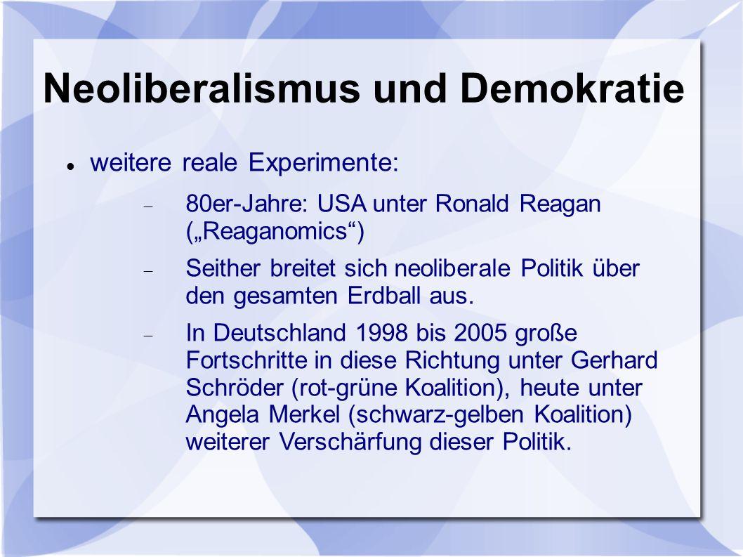 Neoliberalismus und Demokratie weitere reale Experimente: 80er-Jahre: USA unter Ronald Reagan (Reaganomics) Seither breitet sich neoliberale Politik über den gesamten Erdball aus.