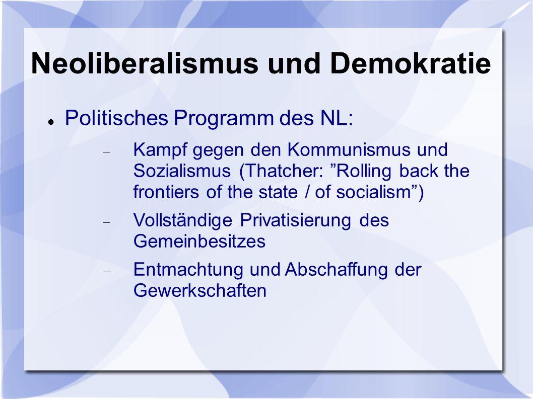Neoliberalismus und Demokratie Politisches Programm des NL: Kampf gegen den Kommunismus und Sozialismus (Thatcher: Rolling back the frontiers of the state / of socialism) Vollständige Privatisierung des Gemeinbesitzes Entmachtung und Abschaffung der Gewerkschaften