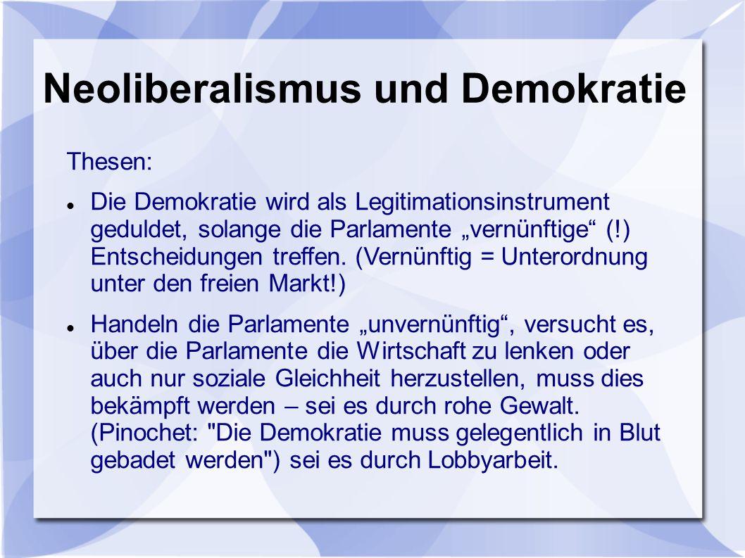 Neoliberalismus und Demokratie Thesen: Die Demokratie wird als Legitimationsinstrument geduldet, solange die Parlamente vernünftige (!) Entscheidungen treffen.