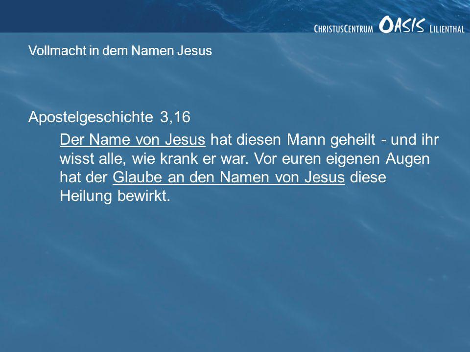 Vollmacht in dem Namen Jesus Apostelgeschichte 3,16 Der Name von Jesus hat diesen Mann geheilt - und ihr wisst alle, wie krank er war.