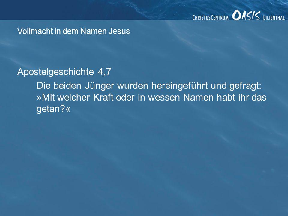 Vollmacht in dem Namen Jesus Apostelgeschichte 4,7 Die beiden Jünger wurden hereingeführt und gefragt: »Mit welcher Kraft oder in wessen Namen habt ihr das getan?«