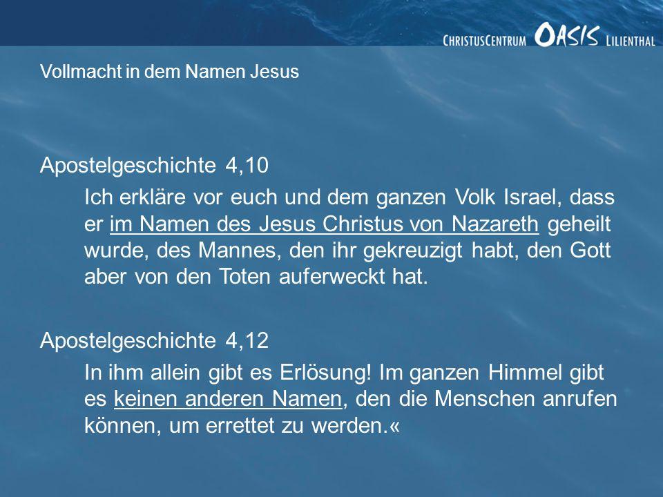 Vollmacht in dem Namen Jesus Apostelgeschichte 4,10 Ich erkläre vor euch und dem ganzen Volk Israel, dass er im Namen des Jesus Christus von Nazareth geheilt wurde, des Mannes, den ihr gekreuzigt habt, den Gott aber von den Toten auferweckt hat.