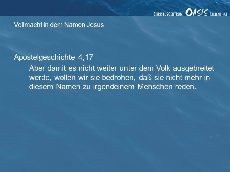 Vollmacht in dem Namen Jesus Apostelgeschichte 4,17 Aber damit es nicht weiter unter dem Volk ausgebreitet werde, wollen wir sie bedrohen, daß sie nicht mehr in diesem Namen zu irgendeinem Menschen reden.