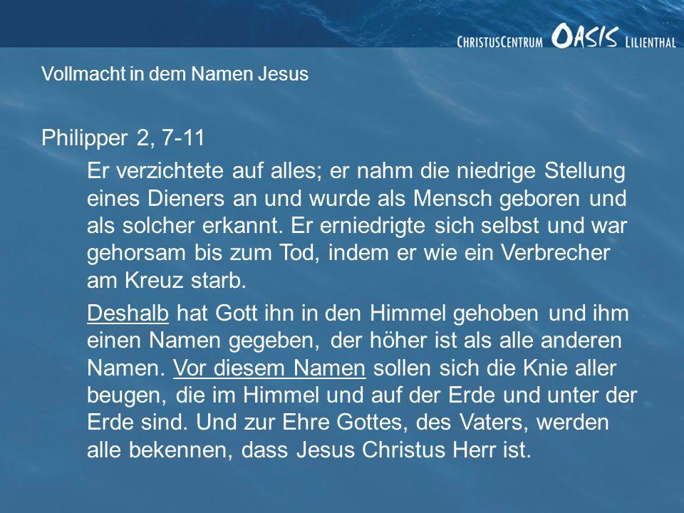 Vollmacht in dem Namen Jesus Philipper 2, 7-11 Er verzichtete auf alles; er nahm die niedrige Stellung eines Dieners an und wurde als Mensch geboren und als solcher erkannt.