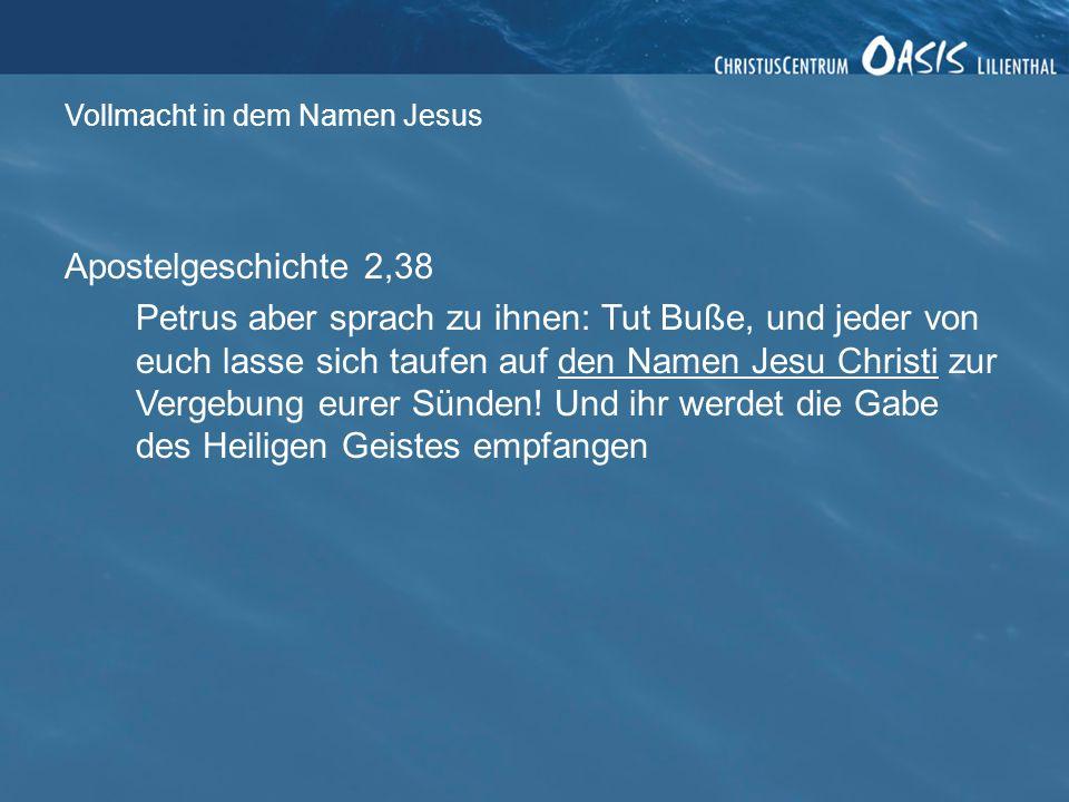 Vollmacht in dem Namen Jesus Apostelgeschichte 2,38 Petrus aber sprach zu ihnen: Tut Buße, und jeder von euch lasse sich taufen auf den Namen Jesu Christi zur Vergebung eurer Sünden.
