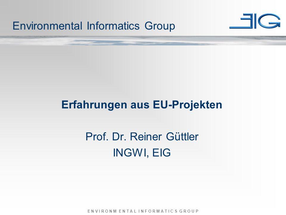 E N V I R O N M E N T A L I N F O R M A T I C S G R O U P Erfahrungen aus EU-Projekten Prof. Dr. Reiner Güttler INGWI, EIG Environmental Informatics G