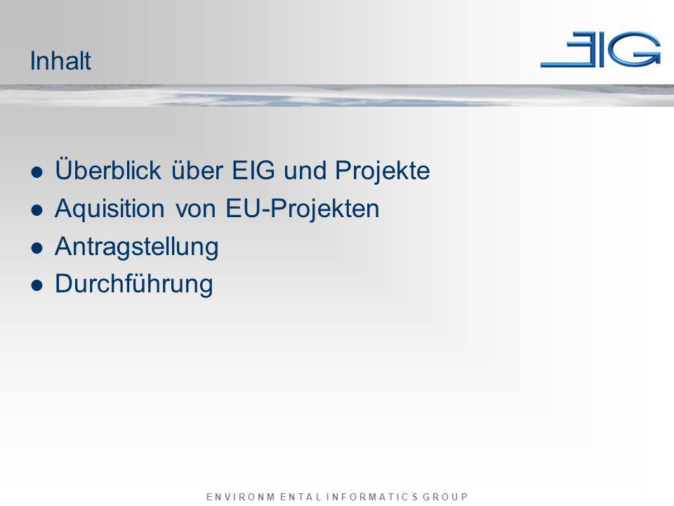 E N V I R O N M E N T A L I N F O R M A T I C S G R O U P Inhalt Überblick über EIG und Projekte Aquisition von EU-Projekten Antragstellung Durchführung