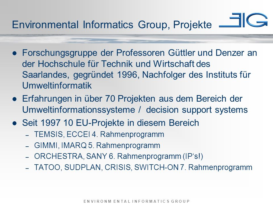 E N V I R O N M E N T A L I N F O R M A T I C S G R O U P Environmental Informatics Group, Projekte Forschungsgruppe der Professoren Güttler und Denzer an der Hochschule für Technik und Wirtschaft des Saarlandes, gegründet 1996, Nachfolger des Instituts für Umweltinformatik Erfahrungen in über 70 Projekten aus dem Bereich der Umweltinformationssysteme / decision support systems Seit 1997 10 EU-Projekte in diesem Bereich – TEMSIS, ECCEI 4.