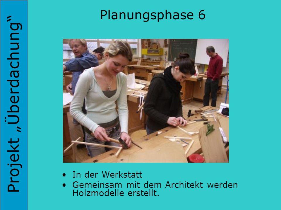 Projekt Überdachung In der Werkstatt Gemeinsam mit dem Architekt werden Holzmodelle erstellt. Planungsphase 6
