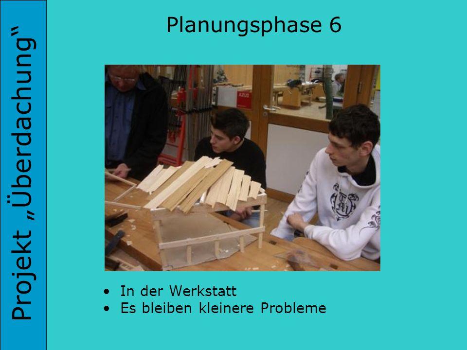 Projekt Überdachung Planungsphase 6 In der Werkstatt Es bleiben kleinere Probleme