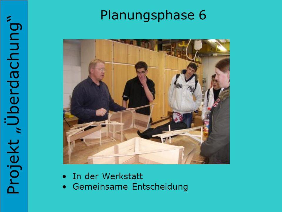 Projekt Überdachung Planungsphase 6 In der Werkstatt Gemeinsame Entscheidung