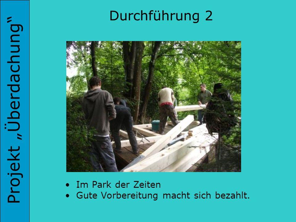 Projekt Überdachung Durchführung 2 Im Park der Zeiten Gute Vorbereitung macht sich bezahlt.