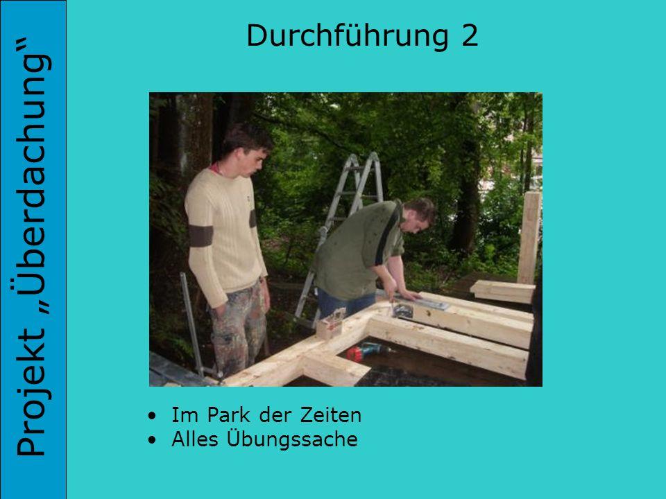 Projekt Überdachung Durchführung 2 Im Park der Zeiten Alles Übungssache