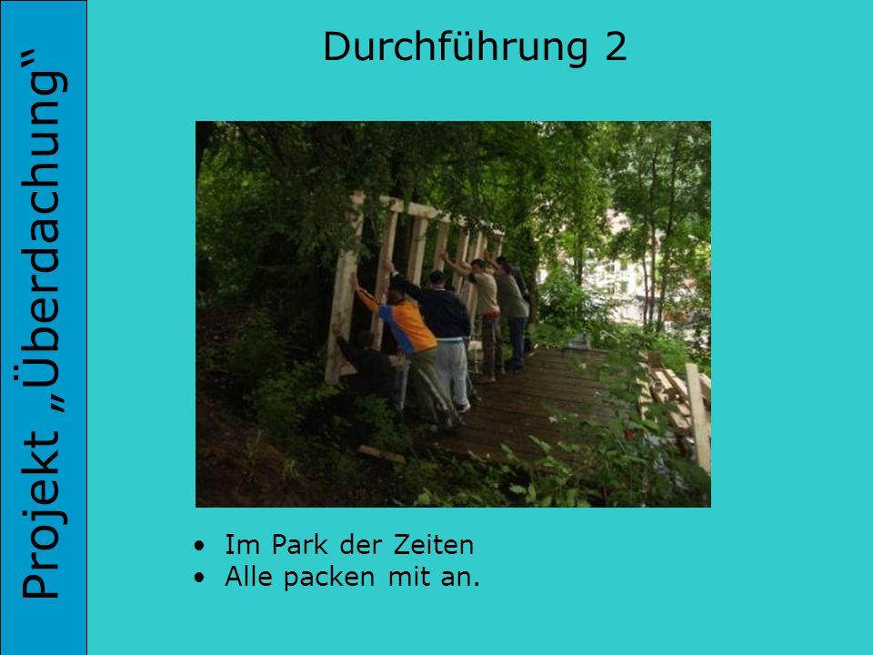 Projekt Überdachung Durchführung 2 Im Park der Zeiten Alle packen mit an.