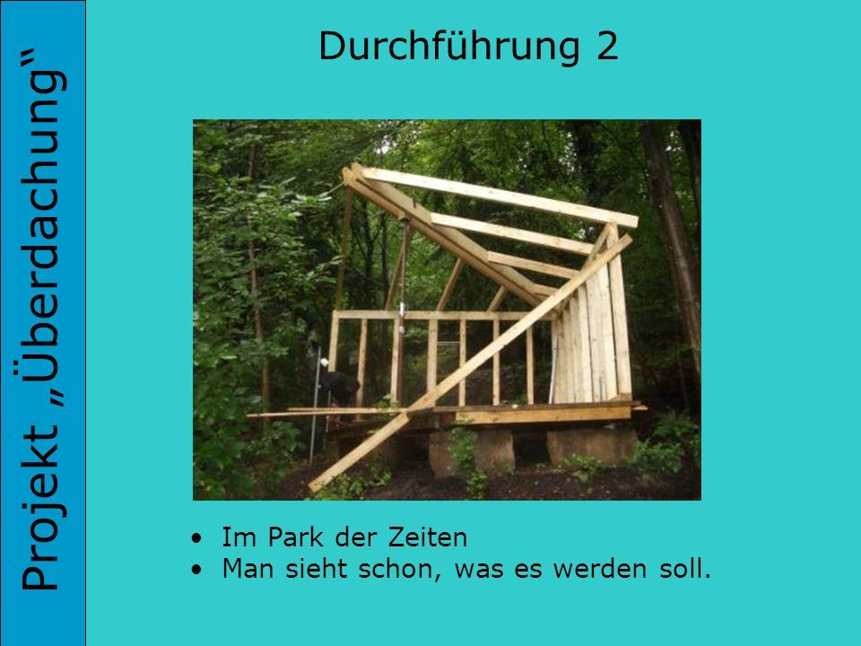 Projekt Überdachung Durchführung 2 Im Park der Zeiten Man sieht schon, was es werden soll.