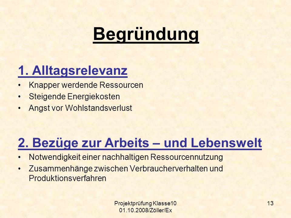 Projektprüfung Klasse10 01.10.2008/Zöller/Ex 13 Begründung 1. Alltagsrelevanz Knapper werdende Ressourcen Steigende Energiekosten Angst vor Wohlstands