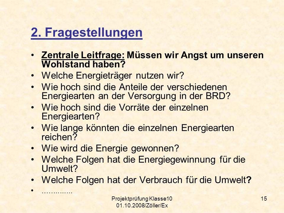 Projektprüfung Klasse10 01.10.2008/Zöller/Ex 15 2. Fragestellungen Zentrale Leitfrage: Müssen wir Angst um unseren Wohlstand haben? Welche Energieträg