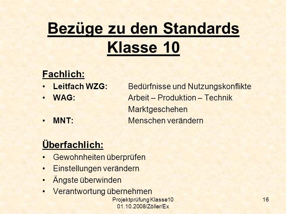 Projektprüfung Klasse10 01.10.2008/Zöller/Ex 16 Bezüge zu den Standards Klasse 10 Fachlich: Leitfach WZG: Bedürfnisse und Nutzungskonflikte WAG: Arbei