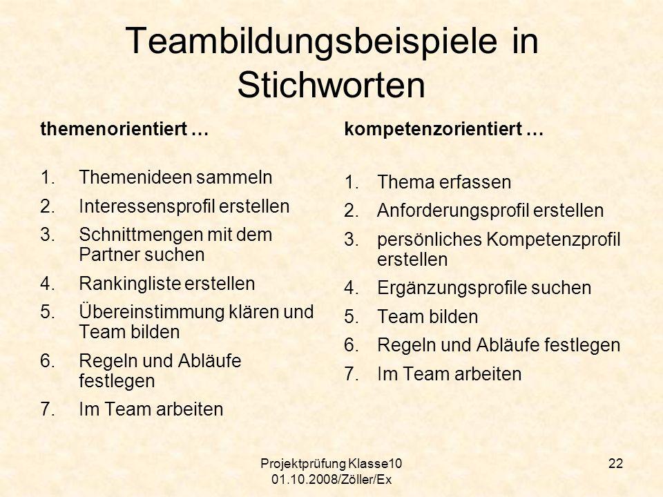 Projektprüfung Klasse10 01.10.2008/Zöller/Ex 22 Teambildungsbeispiele in Stichworten themenorientiert … 1.Themenideen sammeln 2.Interessensprofil erst
