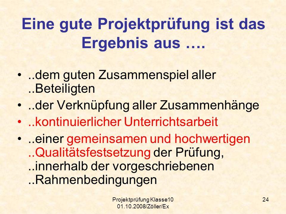 Projektprüfung Klasse10 01.10.2008/Zöller/Ex 24 Eine gute Projektprüfung ist das Ergebnis aus …...dem guten Zusammenspiel aller..Beteiligten..der Verk