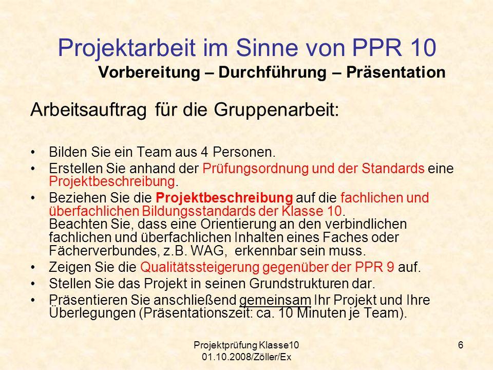 Projektprüfung Klasse10 01.10.2008/Zöller/Ex 6 Projektarbeit im Sinne von PPR 10 Vorbereitung – Durchführung – Präsentation Arbeitsauftrag für die Gru