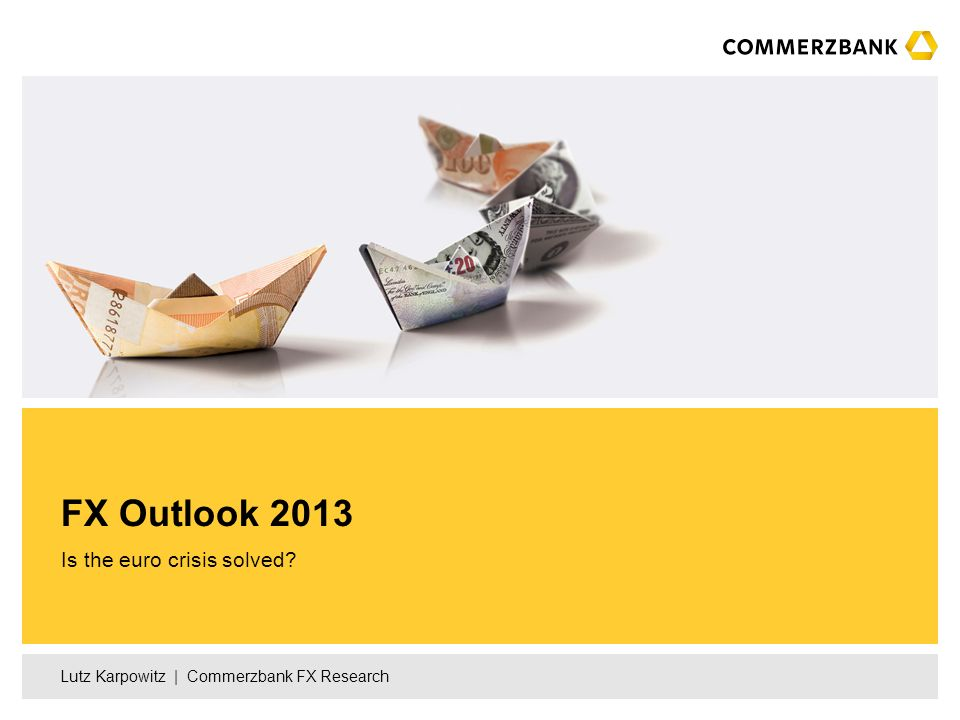 Lutz Karpowitz | Commerzbank FX Research Is the euro crisis solved? FX Outlook 2013