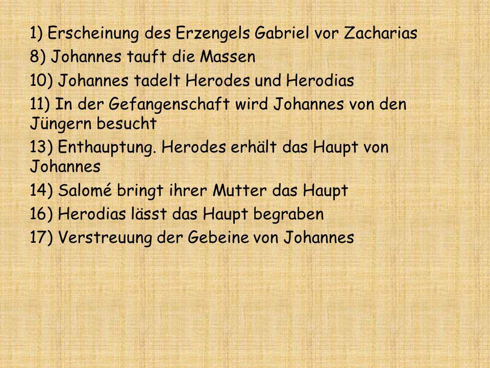 1) Erscheinung des Erzengels Gabriel vor Zacharias 8) Johannes tauft die Massen 10) Johannes tadelt Herodes und Herodias 11) In der Gefangenschaft wird Johannes von den Jüngern besucht 13) Enthauptung.