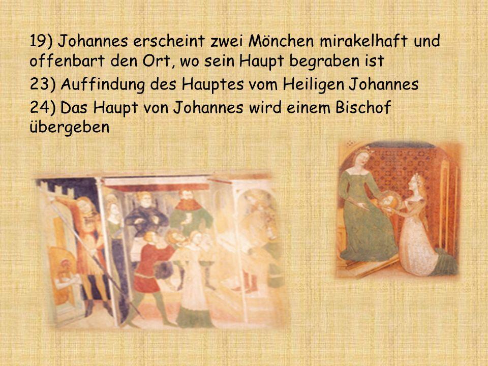 19) Johannes erscheint zwei Mönchen mirakelhaft und offenbart den Ort, wo sein Haupt begraben ist 23) Auffindung des Hauptes vom Heiligen Johannes 24) Das Haupt von Johannes wird einem Bischof übergeben