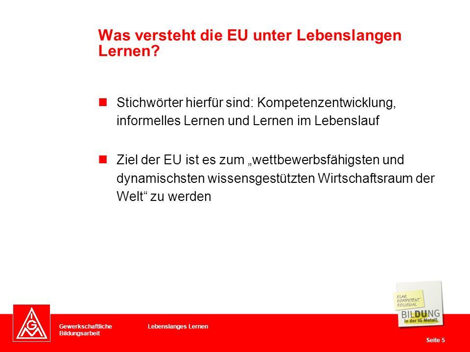 Gewerkschaftliche Bildungsarbeit Seite 5 Stichwörter hierfür sind: Kompetenzentwicklung, informelles Lernen und Lernen im Lebenslauf Ziel der EU ist e