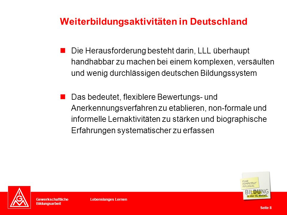 Gewerkschaftliche Bildungsarbeit Seite 9 Zu den Förderprogrammen in Deutschland gehören vor allem Projekte, die den Einzelnen zur Teilhabe motivieren wollen Schwerpunkt: Teilhabe von Kindern und Jugendlichen am Bildungssystem Trotz vieler Initiativen fällt die Weiterbildungsquote in Deutschland eher bescheiden aus Weiterbildungsaktivitäten in Deutschland Lebenslanges Lernen