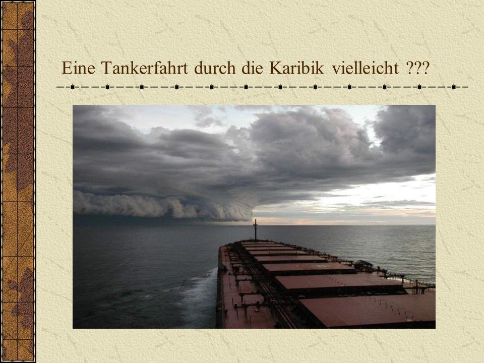Eine Tankerfahrt durch die Karibik vielleicht ???