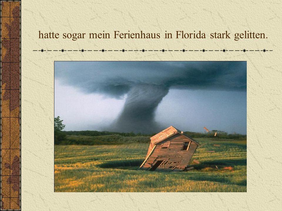 hatte sogar mein Ferienhaus in Florida stark gelitten.